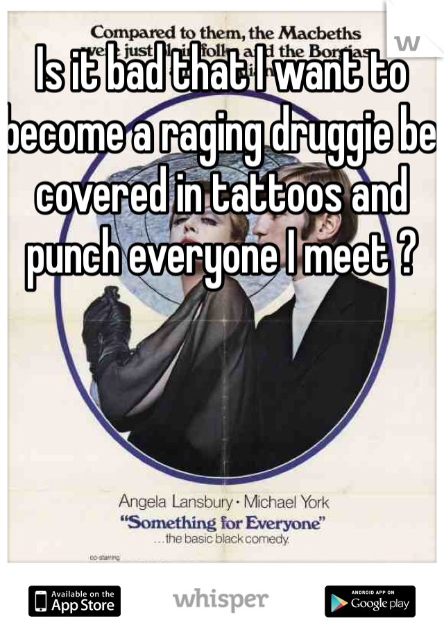 Is it bad that I want to become a raging druggie be covered in tattoos and punch everyone I meet ?