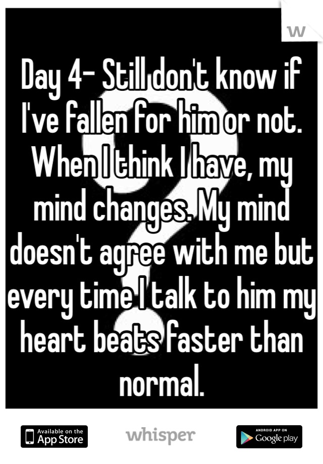 Day 4- Still don't know if I've fallen for him or not. When I think I have, my mind changes. My mind doesn't agree with me but every time I talk to him my heart beats faster than normal.