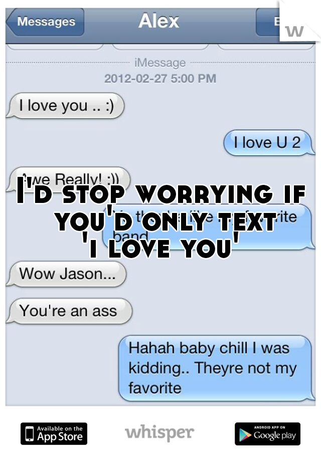 I'd stop worrying if you'd only text 'i love you'