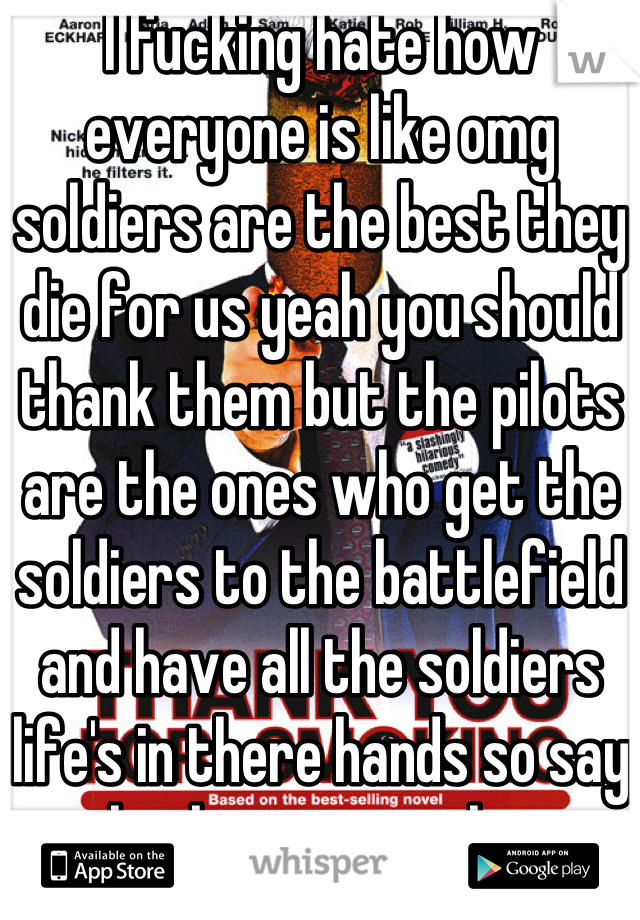 I fucking hate how everyone is like omg soldiers are the best they die for us yeah you should thank them but the pilots are the ones who get the soldiers to the battlefield and have all the soldiers life's in there hands so say thank you to a pilot