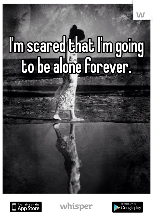 I'm scared that I'm going to be alone forever.