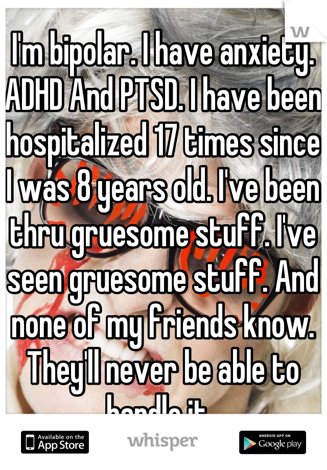 I'm bipolar. I have anxiety. ADHD And PTSD. I have been hospitalized 17 times since I was 8 years old. I've been thru gruesome stuff. I've seen gruesome stuff. And none of my friends know. They'll never be able to handle it.