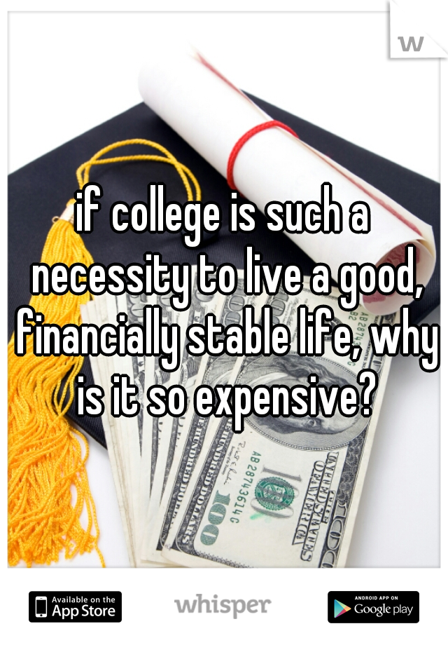 if college is such a necessity to live a good, financially stable life, why is it so expensive?