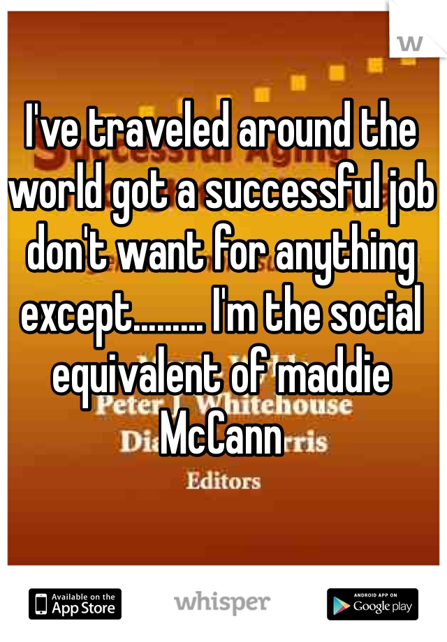I've traveled around the world got a successful job don't want for anything except......... I'm the social equivalent of maddie McCann