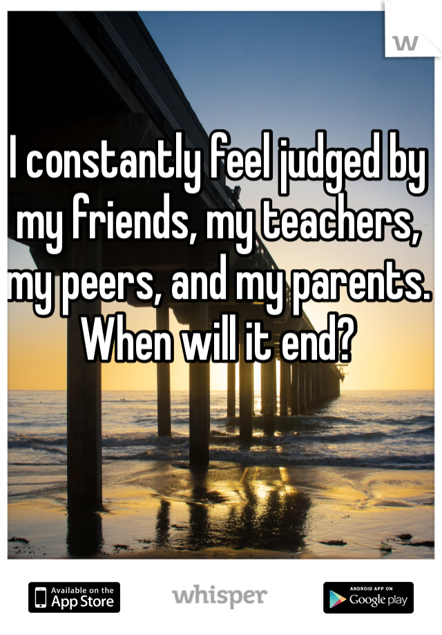 I constantly feel judged by my friends, my teachers, my peers, and my parents. When will it end?