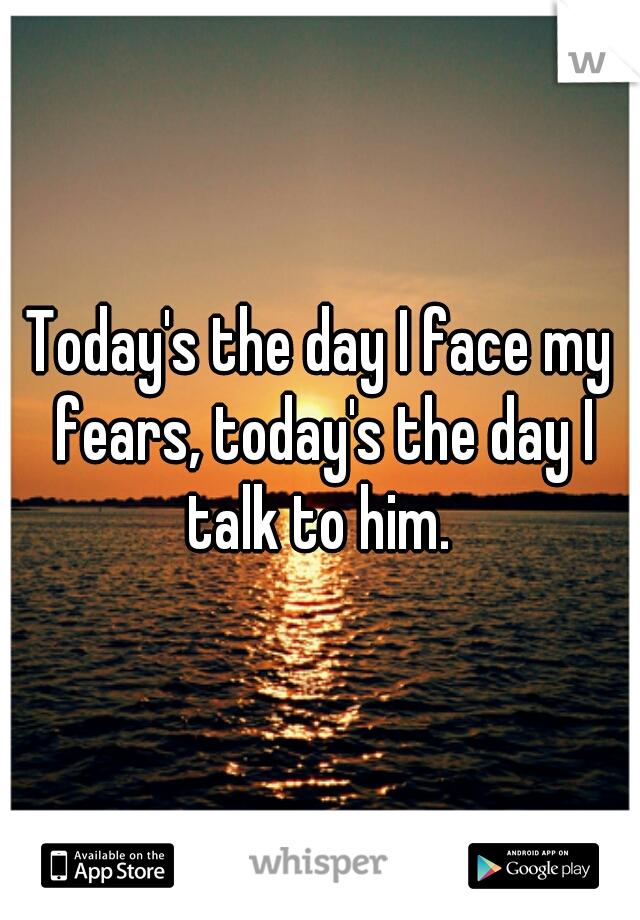 Today's the day I face my fears, today's the day I talk to him.
