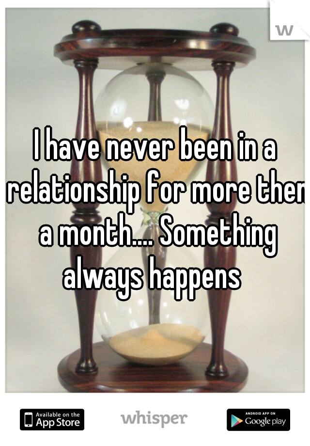 I have never been in a relationship for more then a month.... Something always happens