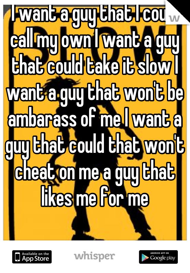 I want a guy that I could call my own I want a guy that could take it slow I want a guy that won't be ambarass of me I want a guy that could that won't cheat on me a guy that likes me for me