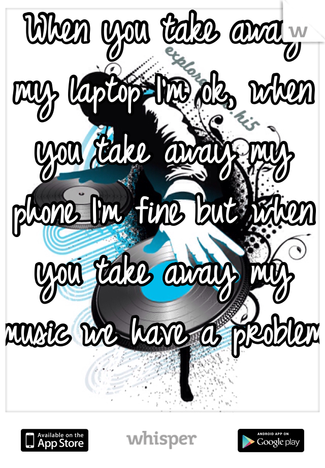 When you take away my laptop I'm ok, when you take away my phone I'm fine but when you take away my music we have a problem