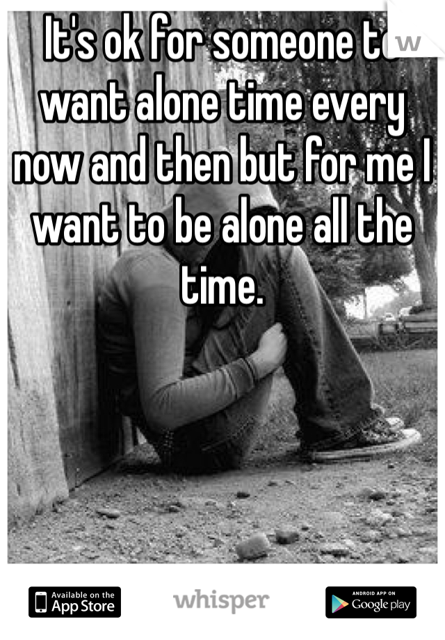 It's ok for someone to want alone time every now and then but for me I want to be alone all the time.