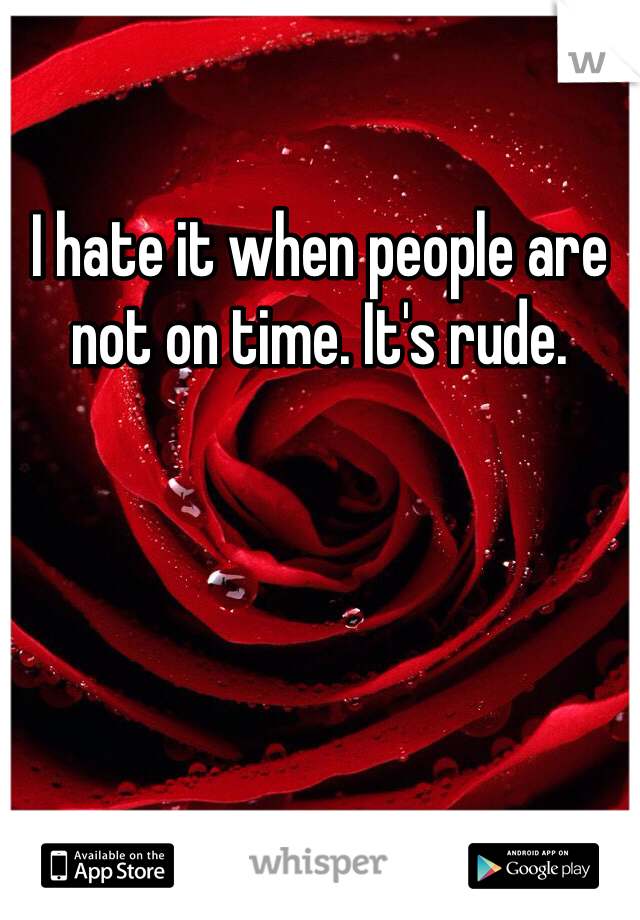 I hate it when people are not on time. It's rude.