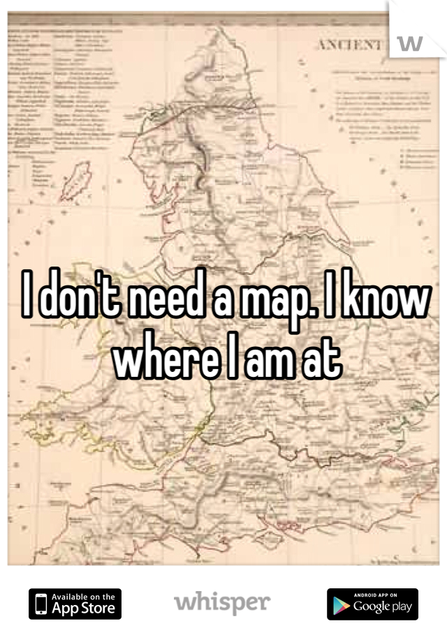 I don't need a map. I know where I am at