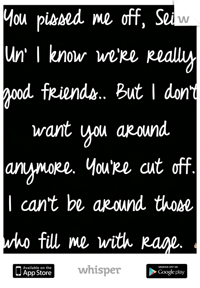 You pissed me off, Seika. Un' I know we're really good friends.. But I don't want you around anymore. You're cut off. I can't be around those who fill me with rage. ✌