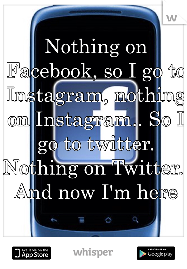 Nothing on Facebook, so I go to Instagram, nothing on Instagram.. So I go to twitter. Nothing on Twitter.. And now I'm here