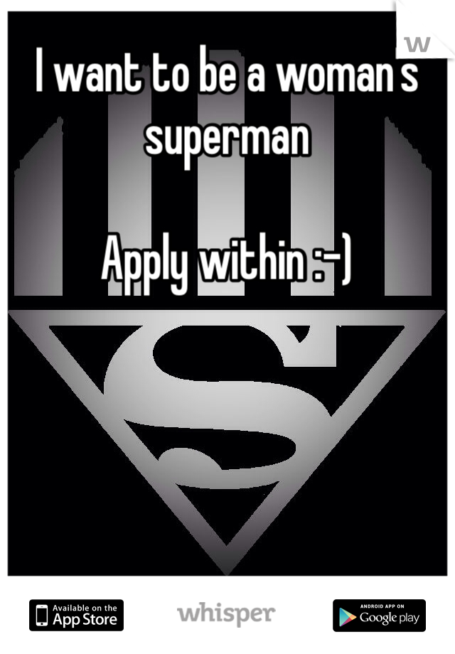I want to be a woman's superman   Apply within :-)