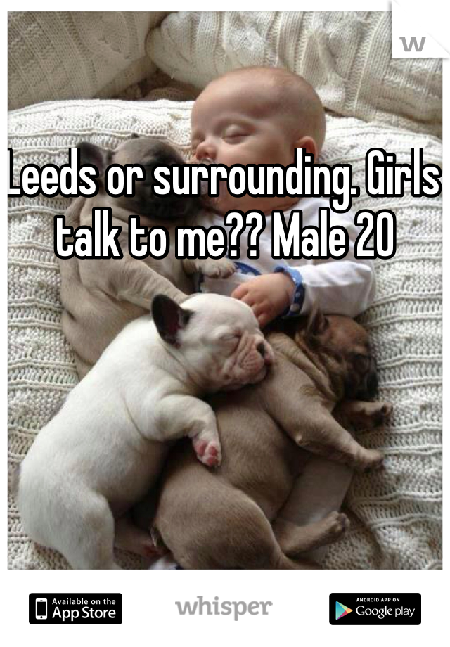 Leeds or surrounding. Girls talk to me?? Male 20