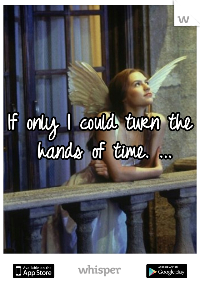 If only I could turn the hands of time. ...