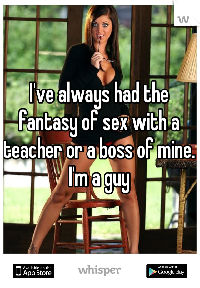 I've always had the fantasy of sex with a teacher or a boss of mine. I'm a guy