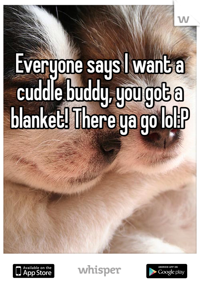 Everyone says I want a cuddle buddy, you got a blanket! There ya go lol:P