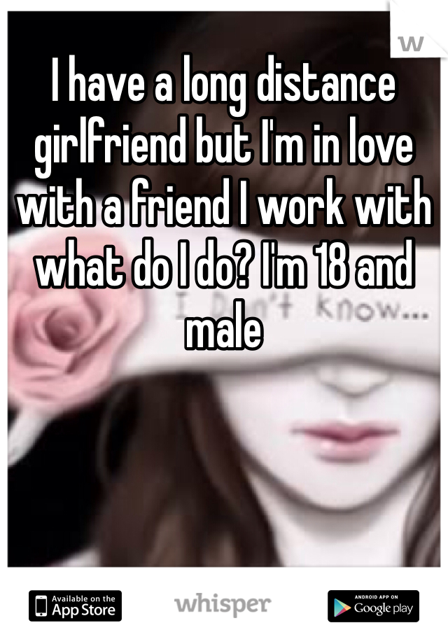 I have a long distance girlfriend but I'm in love with a friend I work with what do I do? I'm 18 and male