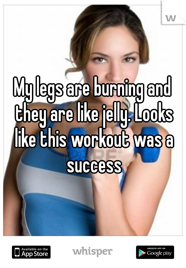 My legs are burning and they are like jelly. Looks like this workout was a success