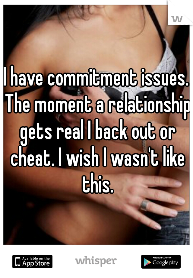 I have commitment issues. The moment a relationship gets real I back out or cheat. I wish I wasn't like this.
