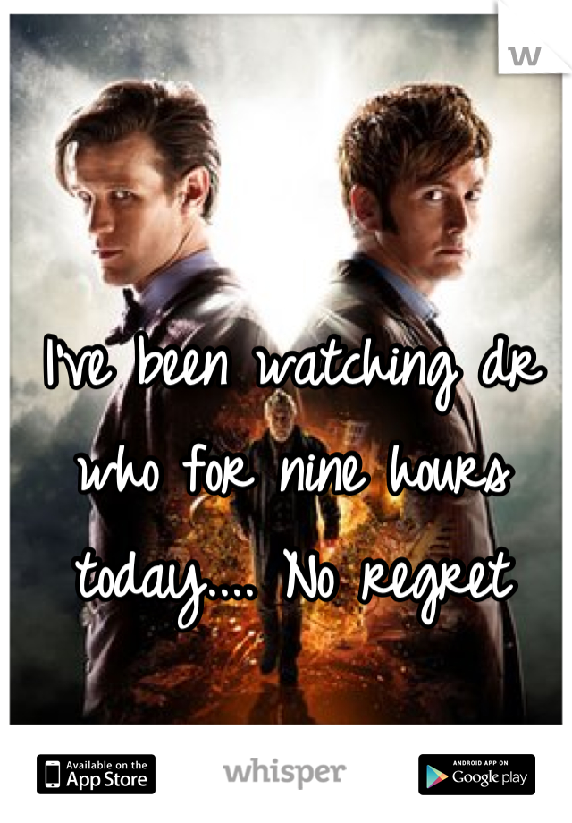 I've been watching dr who for nine hours today.... No regret