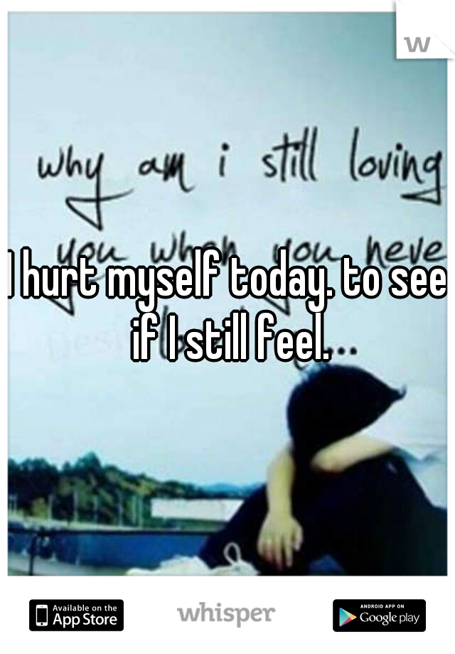 I hurt myself today. to see if I still feel.