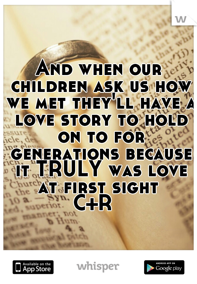 And when our children ask us how we met they'll have a love story to hold on to for generations because it TRULY was love at first sight   C+R