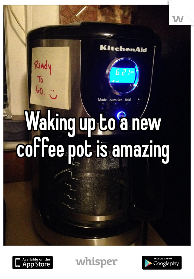 Waking up to a new coffee pot is amazing