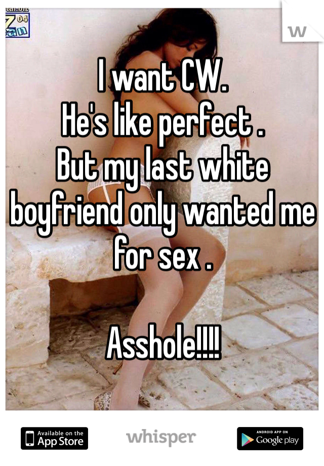 I want CW.  He's like perfect .  But my last white boyfriend only wanted me for sex .   Asshole!!!!