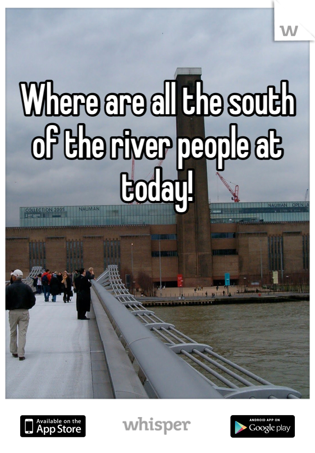 Where are all the south of the river people at today!