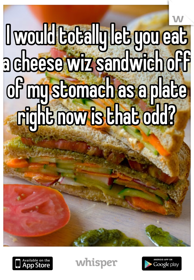 I would totally let you eat a cheese wiz sandwich off of my stomach as a plate right now is that odd?