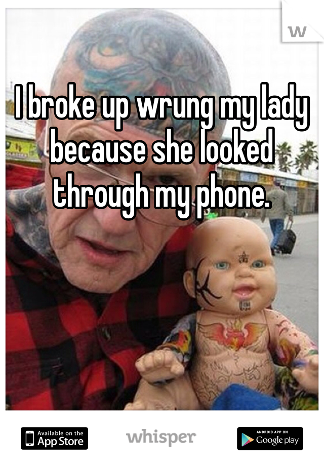 I broke up wrung my lady because she looked through my phone.