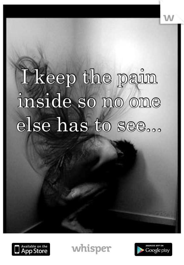 I keep the pain inside so no one else has to see...