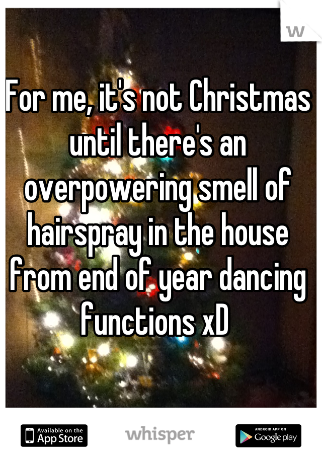 For me, it's not Christmas until there's an overpowering smell of hairspray in the house from end of year dancing functions xD