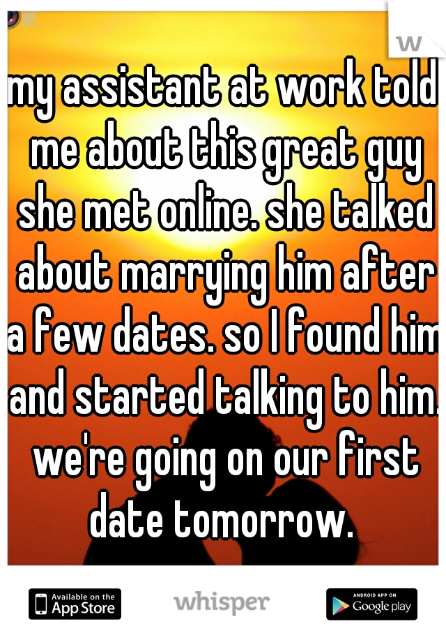 my assistant at work told me about this great guy she met online. she talked about marrying him after a few dates. so I found him and started talking to him. we're going on our first date tomorrow.
