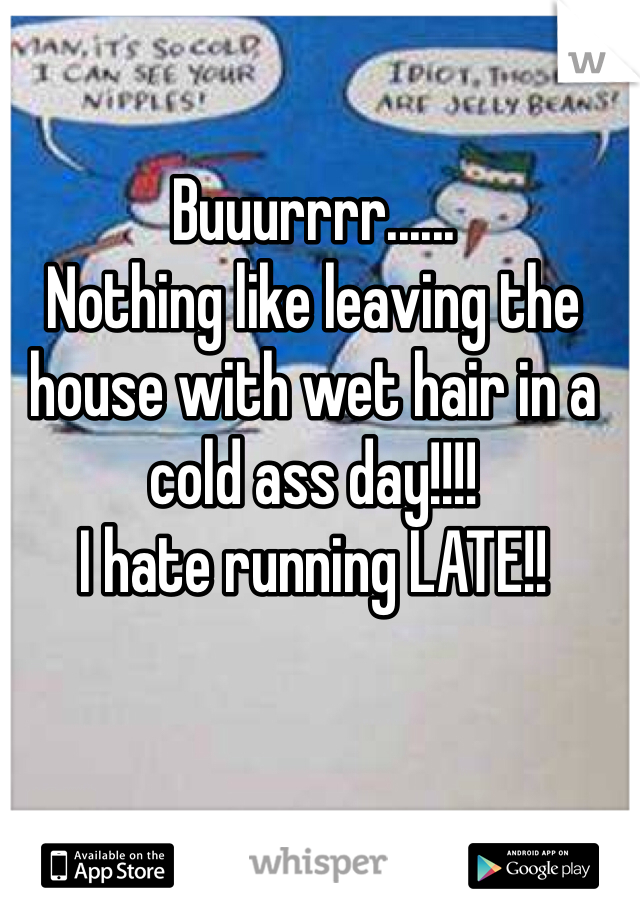 Buuurrrr...... Nothing like leaving the house with wet hair in a cold ass day!!!! I hate running LATE!!