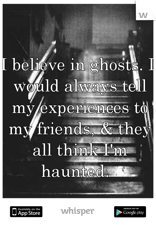 I believe in ghosts. I would always tell my experiences to my friends, & they all think I'm haunted.