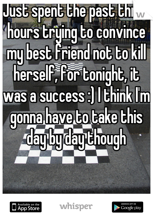 Just spent the past three hours trying to convince my best friend not to kill herself, for tonight, it was a success :) I think I'm gonna have to take this day by day though