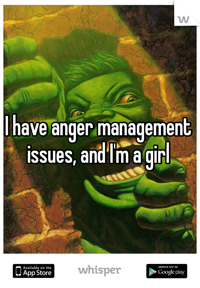 I have anger management issues, and I'm a girl