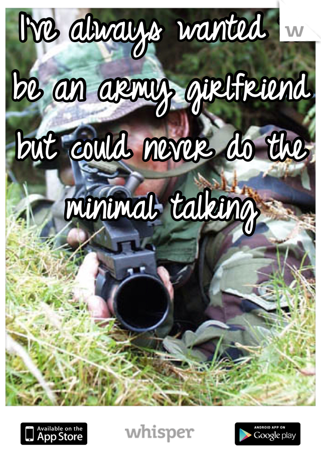I've always wanted to be an army girlfriend but could never do the minimal talking