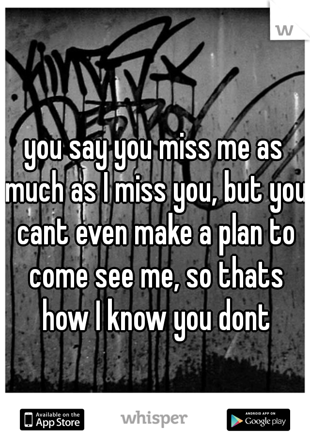 you say you miss me as much as I miss you, but you cant even make a plan to come see me, so thats how I know you dont