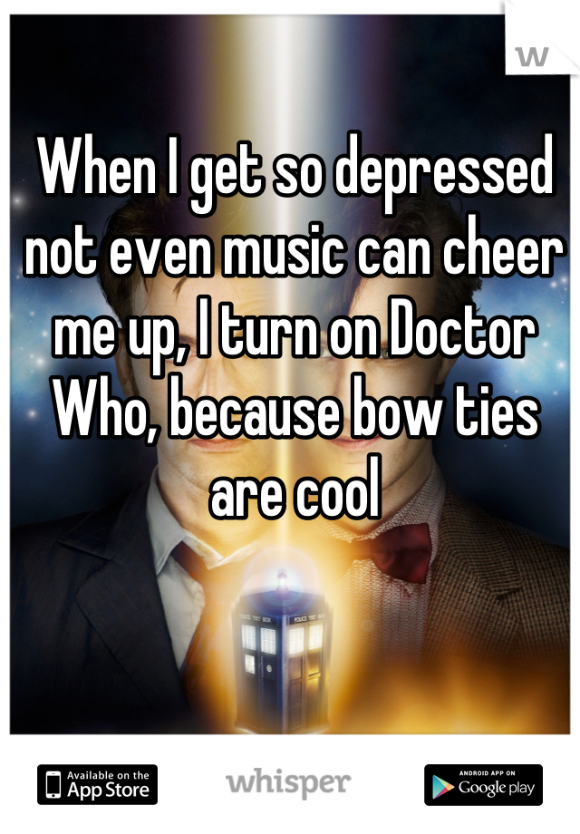 When I get so depressed not even music can cheer me up, I turn on Doctor Who, because bow ties are cool