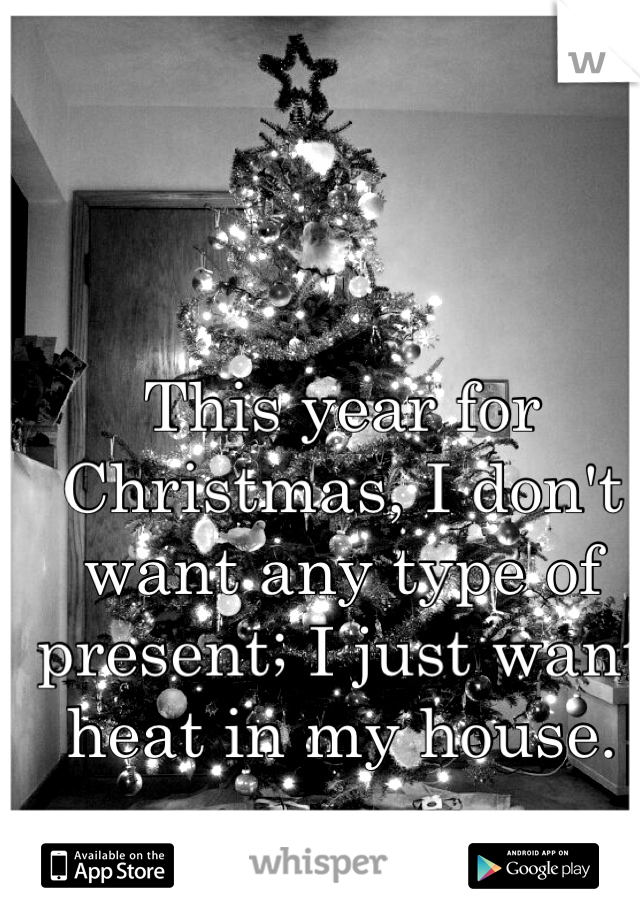 This year for Christmas, I don't want any type of present; I just want heat in my house.