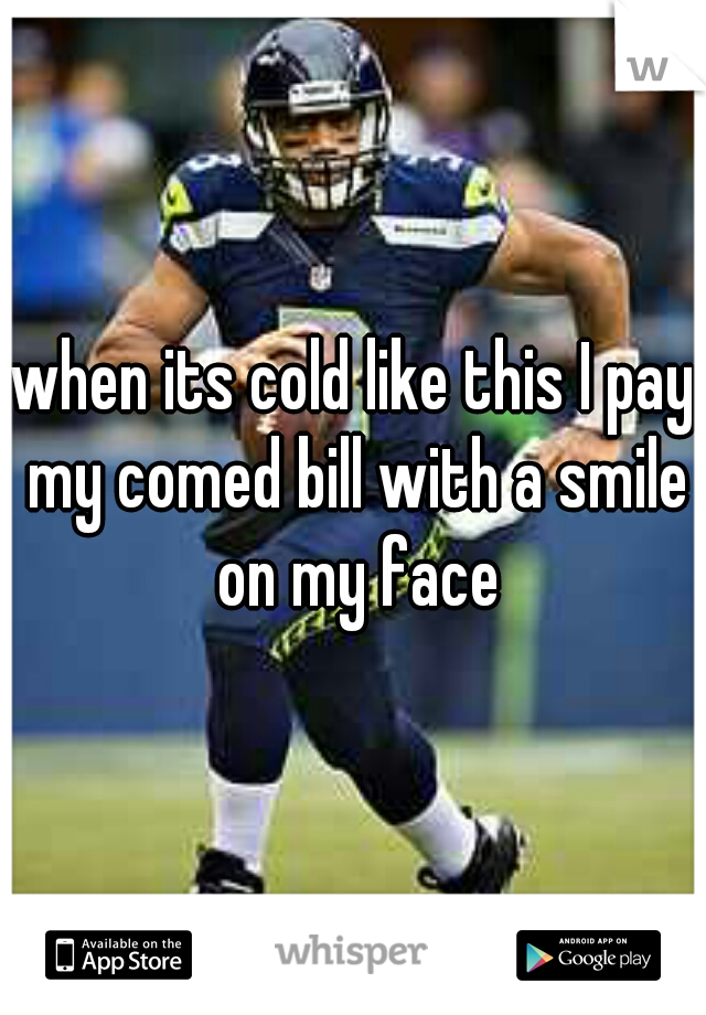 when its cold like this I pay my comed bill with a smile on my face