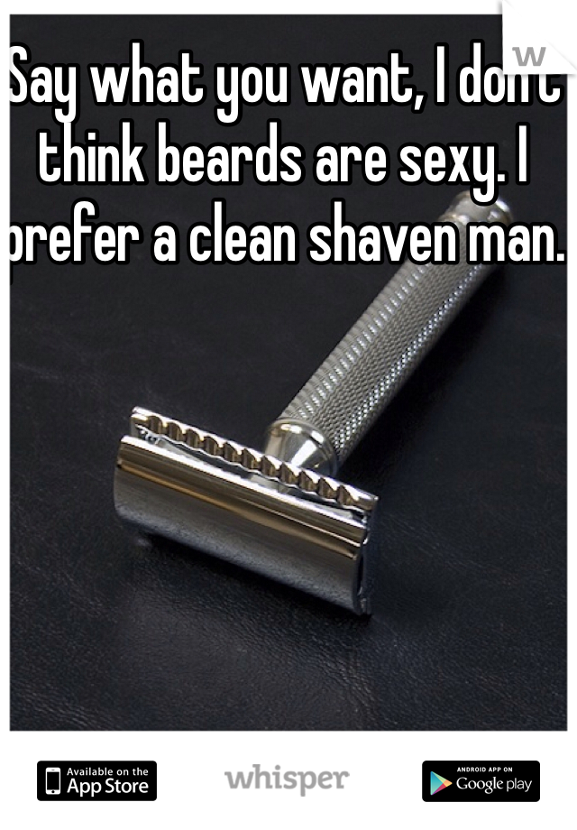 Say what you want, I don't think beards are sexy. I prefer a clean shaven man.