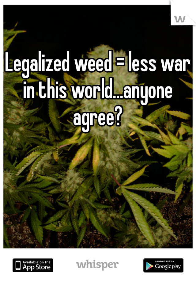 Legalized weed = less war in this world...anyone agree?