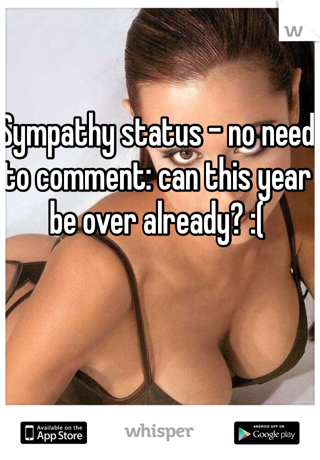 Sympathy status - no need to comment: can this year be over already? :(
