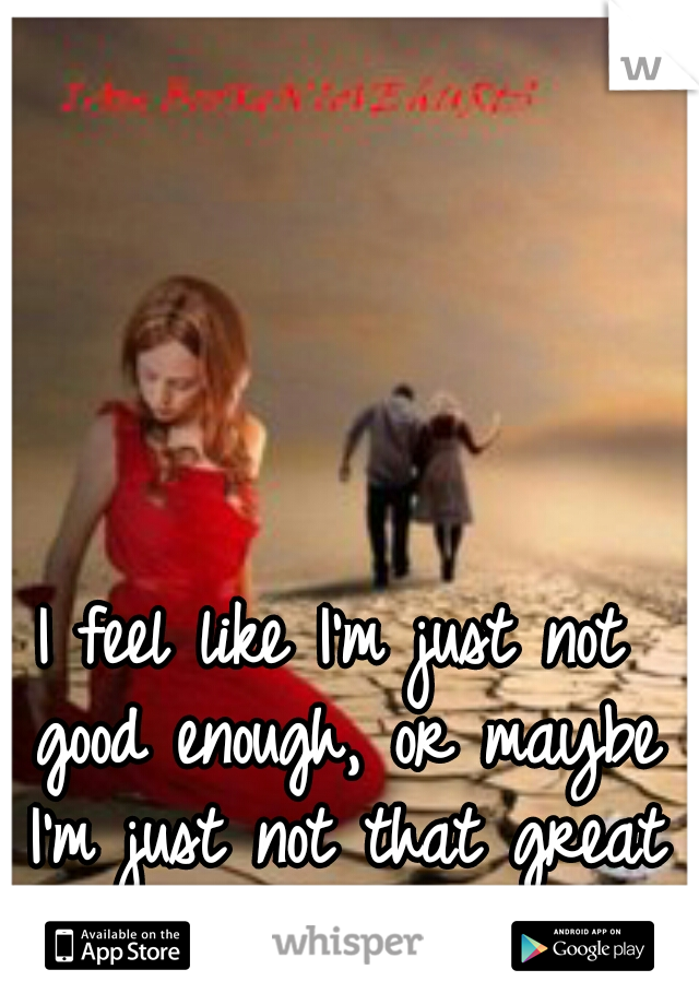 I feel like I'm just not good enough, or maybe I'm just not that great of a girlfriend.